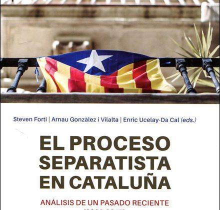 El proceso separatista en Cataluña. Análisis de un pasado reciente (2006-2017). Steven Forti, Arnau González i Villalta y Enric Ucelay-Da Cal