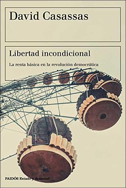 David Casassas, Libertad incondicional. La renta básica en la revolución democrática. Barcelona, Paidós (2018)